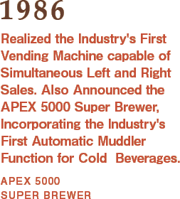 1986: Realized the Industry's First Vending Machine capable of Simultaneous Left and Right Sales. Also Announced the APEX 5000 Super Brewer, Incorporating the Industry's First Automatic Muddler Function for Cold  Beverages.