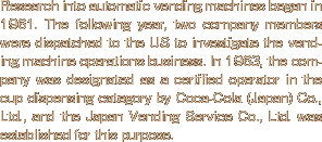 Research into automatic vending machines began in 1961. The following year, two company members were dispatched to the US to investigate the vending machine operations business. In 1963, the company was designated as a certified operator in the cup dispensing category by Coca-Cola (Japan) Co., Ltd., and the Japan Vending Service Co., Ltd. was established for this purpose.