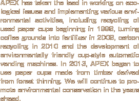 APEX has taken the lead in working on ecological issues and implementing various environmental activities, including recycling of used paper cups beginning in 1998, turning coffee grounds into fertilizer in 2008, carbon recycling in 2010 and the development of environmentally friendly cup-style automatic vending machines. In 2013, APEX began to use paper cups made from timber derived from forest thinning. We will continue to promote environmental conservation in the years ahead.