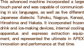 This advanced machine incorporated a large touch panel and was capable of communicating in six languages, as well as five different Japanese dialects: Tohoku, Nagoya, Kansai, Hiroshima and Hakata. It incorporated frozen drink and ice-making devices, internal cooling apparatus and espresso extraction equipment, and represented the ultimate in APEX innovation and performance at that time.