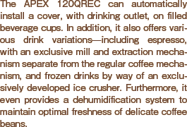The APEX 120QREC can automatically install a cover, with drinking outlet, on filled beverage cups. In addition, it also offers various drink variations?including espresso, with an exclusive mill and extraction mechanism separate from the regular coffee mechanism, and frozen drinks by way of an exclusively developed ice crusher. Furthermore, it is equipped with a dehumidification system that maintains the freshness of the beverages.