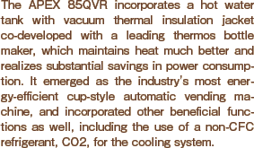 The APEX 85QVR incorporates a hot water tank with vacuum thermal insulation jacket co-developed with a leading thermos bottle maker, which maintains heat much better and realizes substantial savings in power consumption. It emerged as the industry's most energy-efficient cup-style automatic vending machine, and incorporated other beneficial functions as well, including the use of a non-CFC refrigerant, CO2, for the cooling system.